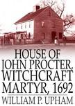 Upham William P. - House of John Procter,  Witchcraft Martyr,  1692 [eKönyv: epub,  mobi]