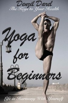 Darel Denzil - YOGA for Beginners: The Keys to Your Health or Life in Harmony With Yourself (Theoretically Introduction) - Teaching Yoga, Benefits of Yoga, Yoga Meditation (YOGA PLACE Books, #1) [eKönyv: epub, mobi]