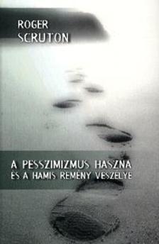 Roger Scruton - A PESSZIMIZMUS HASZNA ÉS A HAMIS REMÉNY VESZÉLYE