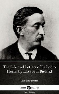Delphi Classics Lafcadio Hearn, - The Life and Letters of Lafcadio Hearn by Elizabeth Bisland by Lafcadio Hearn (Illustrated) [eKönyv: epub, mobi]