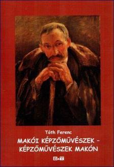 Tóth Ferenc - Makói képzőművészek - Képzőművészek Makón