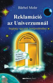Bärbel Mohr - REKLAMÁCIÓ AZ UNIVERZUMNÁL - SEGÍTSÉG VÁGYAINK BETELJESÜLÉSÉ