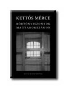 Eörsi János, Dr. Jelencsics Zsuzsa, Dr. Kádár András Kristóf - KETTŐS MÉRCE - BÖRTÖNVISZONYOK MAGYARORSZÁGON -