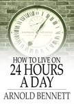 Bennett Arnold - How to Live on 24 Hours a Day [eKönyv: epub,  mobi]