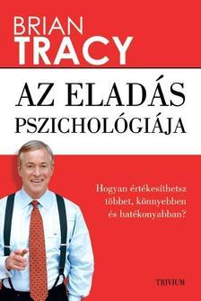 Tracy, Brian - Az eladás pszichológiája - Hogyan értékesíthetsz többet, könnyebben és gyorsabban