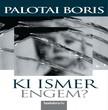 Palotai Boris - Ki ismer engem? [eKönyv: epub, mobi]<!--span style='font-size:10px;'>(G)</span-->