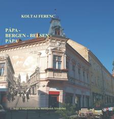 Koltai Ferenc - Pápa-Bergen-Belsen-Pápa... - (...hogy a megtörténtek ne merüljenek feledésbe)
