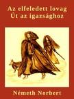 NÉMETH NORBERT - Az elfeledett lovag - Út az igazsághoz [eKönyv: pdf,  epub,  mobi]