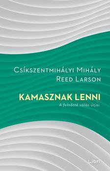 Csíkszentmihályi Mihály - Reed Larson - Kamasznak lenni - A felnőtté válás útjai