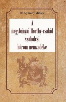 Dr. Nyárády Mihály - A nagybányai Horthy-család szabolcsi három nemzedéke