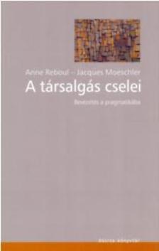 Reboul, A.-Moeschler, J. - A társalgás cselei - Bevezetés a pragmatikába - Bevezetés a pragmatikába
