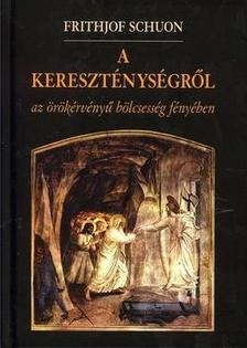 Schuon, Frithjof - A kereszténységről - Az örökérvényű bölcsesség fényében