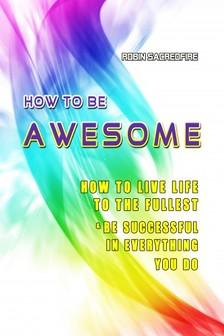 Sacredfire Robin - How to Be Awesome [eKönyv: epub, mobi]