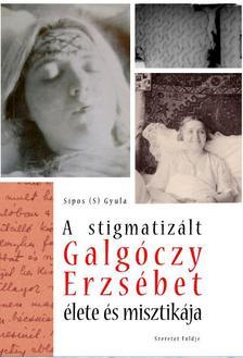 Sípos (S) Gyula - A stigmatizált Galgóczy Erzsébet élete és misztikája