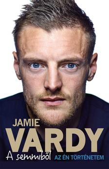 Jamie Vardy - Stuart James - A semmiből - Az én történetem
