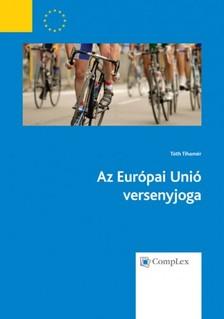 Tóth Tihamér - Az Európai Unió versenyjoga (átdolgozás 2013) [eKönyv: epub, mobi]