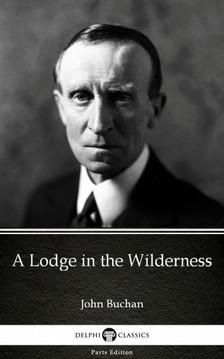 Delphi Classics John Buchan, - A Lodge in the Wilderness by John Buchan - Delphi Classics (Illustrated) [eKönyv: epub, mobi]