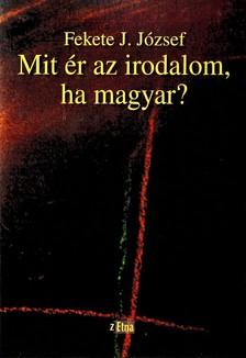Fekete J. József - MIT ÉR AZ IRODALOM, HA MAGYAR?