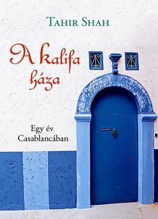 Tahir Shah - A Kalifa háza - Egy év Casablancában
