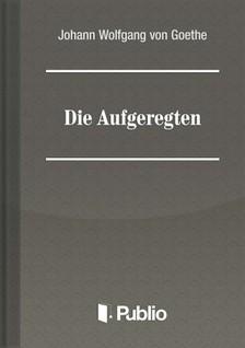 von Goethe Johann Wolfgang - Die Aufgeregten [eKönyv: pdf, epub, mobi]