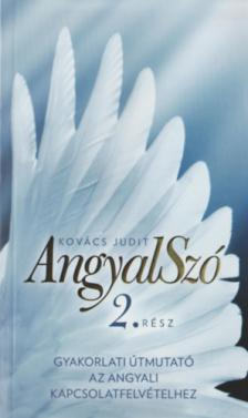 Kovács Judit - AngyalSzó 2. Gyakorlati útmutató az angyali  kapcsolatfelvételhez  Új kiadás