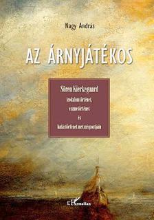 Nagy András - Az árnyjátékos.Sören Kierkegaard irodalomtörténet, eszmetörténet és hatástörténet metszéspontjain