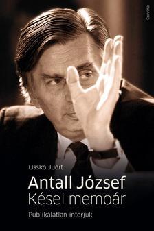 Osskó Judit - Antall József - Kései memoárPublikálatlan interjúk
