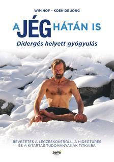 Wim Hof, Koen De Jong - A jég hátán is - Didergés helyett gyógyulás
