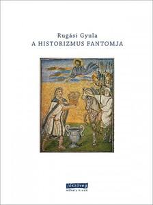 Rugási Gyula (szerk.) - A historizmus fantomja [eKönyv: epub, mobi]