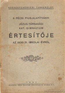 A Pécsi Pius-Alapítványi Jézus-Társasági Kat. Gimnázium Értesítője az 1930/31. iskolai évről [antikvár]