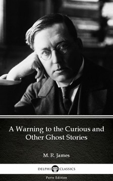 Delphi Classics M. R. James, - A Warning to the Curious and Other Ghost Stories by M. R. James - Delphi Classics (Illustrated) [eKönyv: epub, mobi]