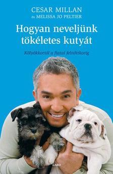 MILLAN, CESAR - PELITER, MELIS - Hogyan neveljünk tökéletes kutyát