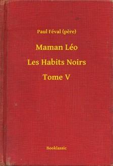 (pere) Paul Féval - Maman Léo - Les Habits Noirs - Tome V [eKönyv: epub, mobi]