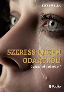 Ella Szepesi - SZERESS ENGEM ODAÁTRÓL ! - Gyászolod a párodat ? [eKönyv: epub, mobi]