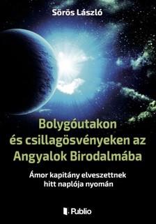 László Sörös - Bolygóutakon és csillagösvényeken az Angyalok Birodalmába [eKönyv: epub, mobi]