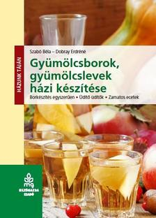 Szabó Béla - Dobray Endréné - Gyümölcsborok, gyümölcslevek házi készítése