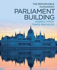 András Török-Tamás Wachsler - THE REMARKABLE HUNGARIAN PARLIAMENT BUILDING