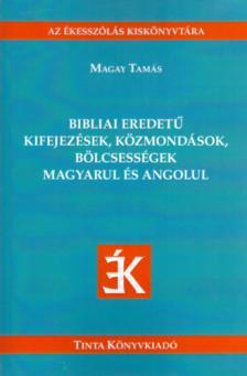Magay Tamás - Bibliai eredetű kifejezések, közmondások, bölcsességek magyarul és angolul