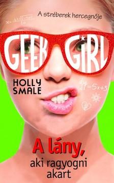 Holly Smale - Geek Girl 4. - A lány, aki ragyogni akart [eKönyv: epub, mobi]