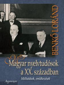 Benkő Loránd - MAGYAR NYELVTUDÓSOK A XX. SZÁZADBAN - MÉLTATÁSOK, EMLÉKEZÉSEK