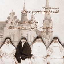 Farkas Éva Imelda OP - Melega Miklós - Nagy Szilvia Andrea OP - Pál Ferenc - A szombathelyi domonkos rendi nővérek 1905-1950