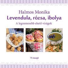 Halmos Mónika - Levendula, rózsa, ibolya - A legnemesebb ehető virágok ###