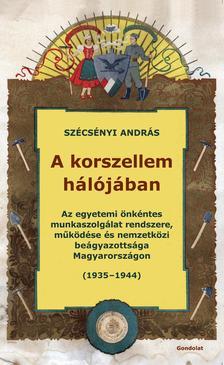 Szécsényi András - A korszellem hálójában. Az egyetemi önkéntes munkaszolgálat rendszere, működése és nemzetközi beágyazottsága Magyarországon (1935-1944)