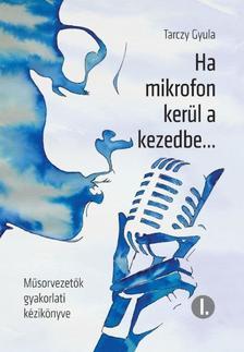 Tarczy Gyula - Ha mikrofon kerül a kezedbe... - Műsorvezetők gyakorlati kézikönyve