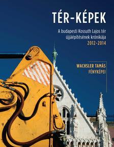 Wachsler Tamás - TÉR-KÉPEKA budapesti Kossuth Lajos tér újjáépítésének krónikája 2012-2014