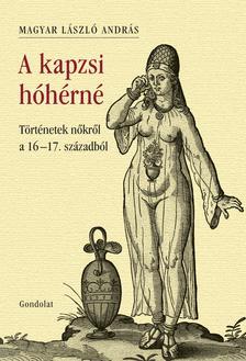 MAGYAR LÁSZLÓ ANDRÁS - A kapzsi hóhérné - Történetek nőkről a 16-17. századból