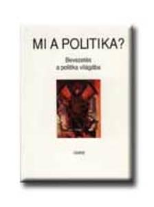 Gyurgyák János - MI A POLITIKA? - BEVEZETÉS A POLITIKA VILÁGÁBA