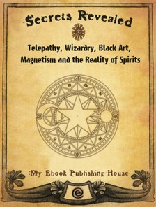 House My Ebook Publishing - Secrets Revealed: Telepathy, Wizardry, Black Art, Magnetism and the Reality of Spirits [eKönyv: epub, mobi]