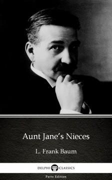 Delphi Classics L. Frank Baum, - Aunt Jane's Nieces by L. Frank Baum - Delphi Classics (Illustrated) [eKönyv: epub, mobi]
