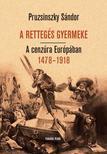 Pruzsinszky Sándor - A RETTEGÉS GYERMEKE. A cenzúra Európában 1478-1918<!--span style='font-size:10px;'>(G)</span-->